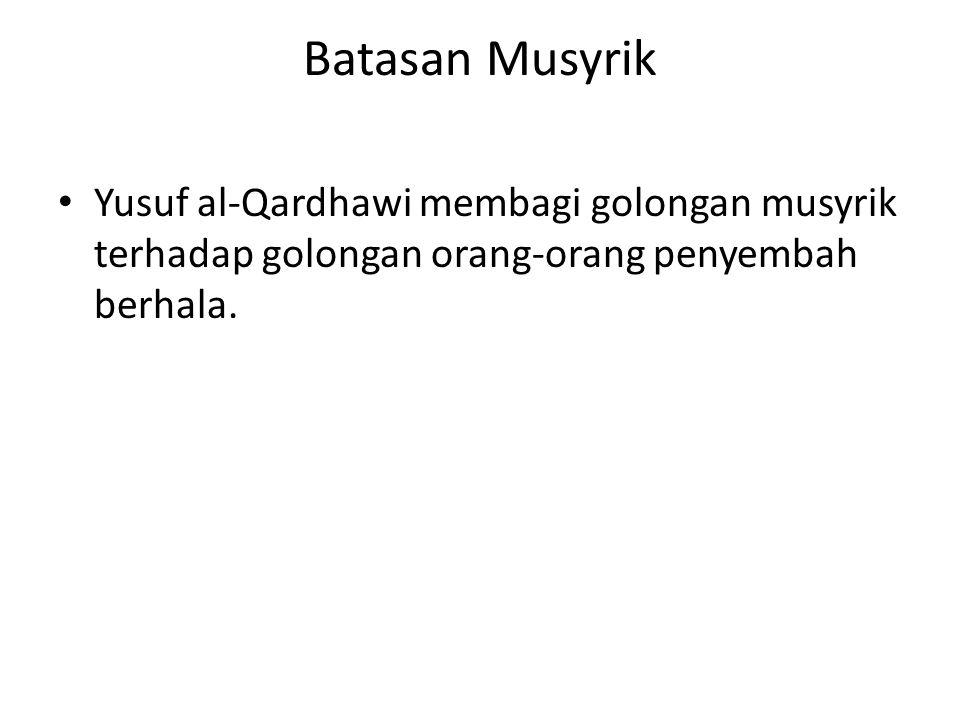 Batasan Musyrik Yusuf al-Qardhawi membagi golongan musyrik terhadap golongan orang-orang penyembah berhala.