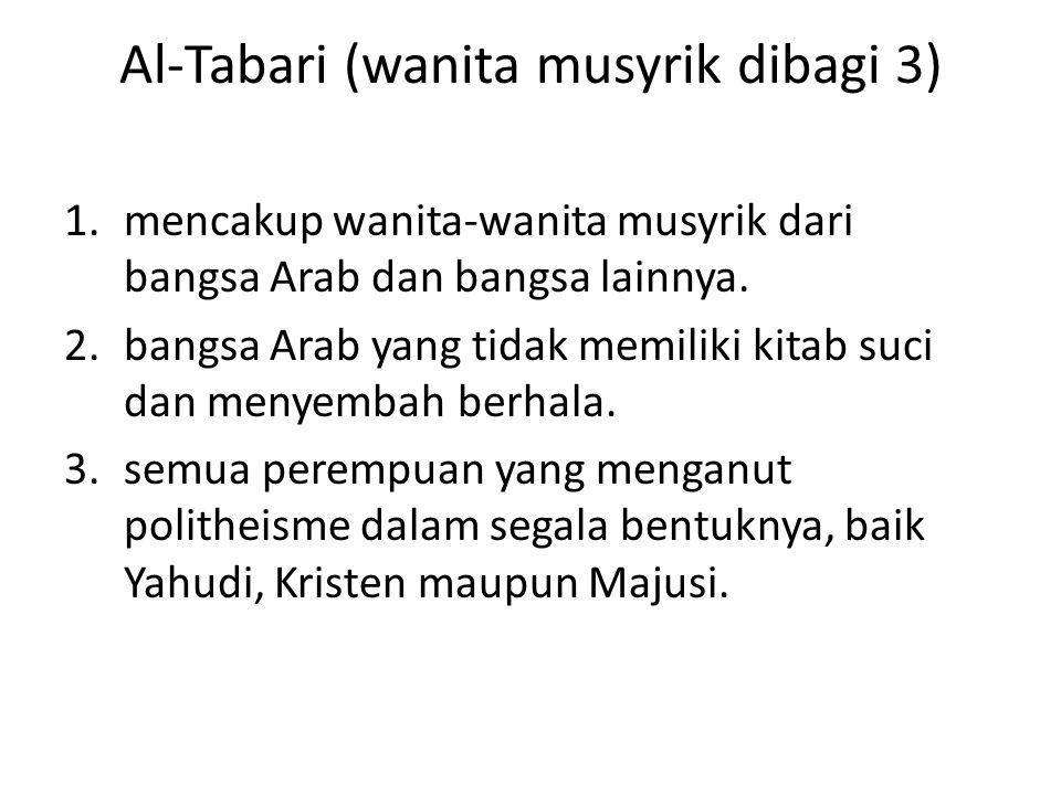 Al-Tabari (wanita musyrik dibagi 3) 1.mencakup wanita-wanita musyrik dari bangsa Arab dan bangsa lainnya. 2.bangsa Arab yang tidak memiliki kitab suci
