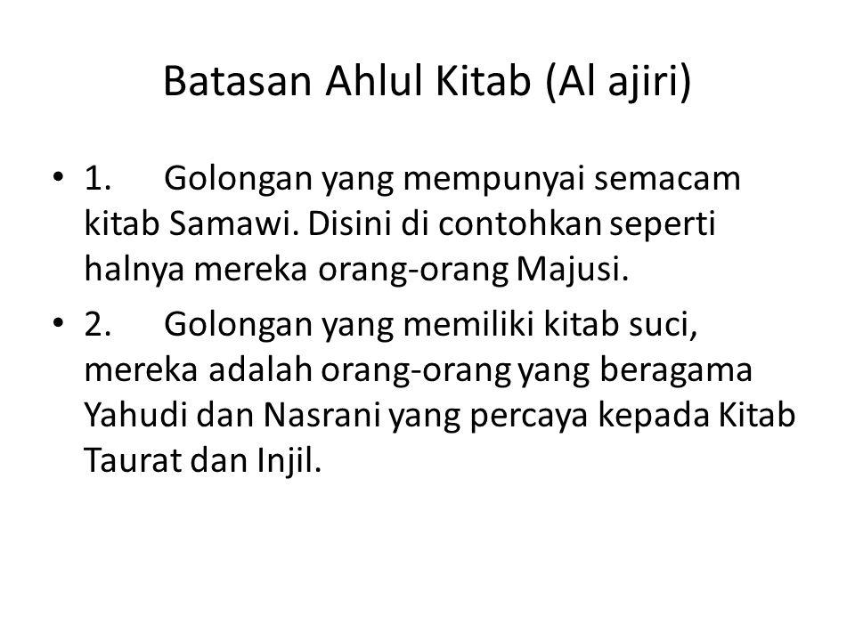 Batasan Ahlul Kitab (Al ajiri) 1. Golongan yang mempunyai semacam kitab Samawi. Disini di contohkan seperti halnya mereka orang-orang Majusi. 2. Golon