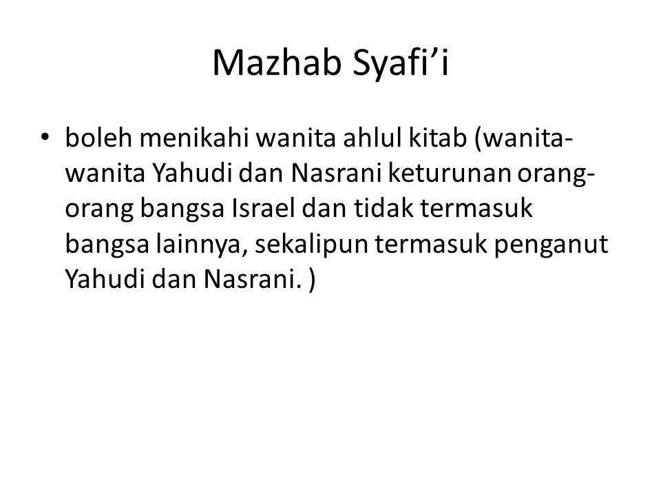 Mazhab Syafi'i boleh menikahi wanita ahlul kitab (wanita- wanita Yahudi dan Nasrani keturunan orang- orang bangsa Israel dan tidak termasuk bangsa lai