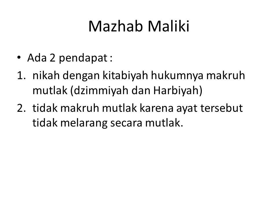 Mazhab Maliki Ada 2 pendapat : 1.nikah dengan kitabiyah hukumnya makruh mutlak (dzimmiyah dan Harbiyah) 2.tidak makruh mutlak karena ayat tersebut tid