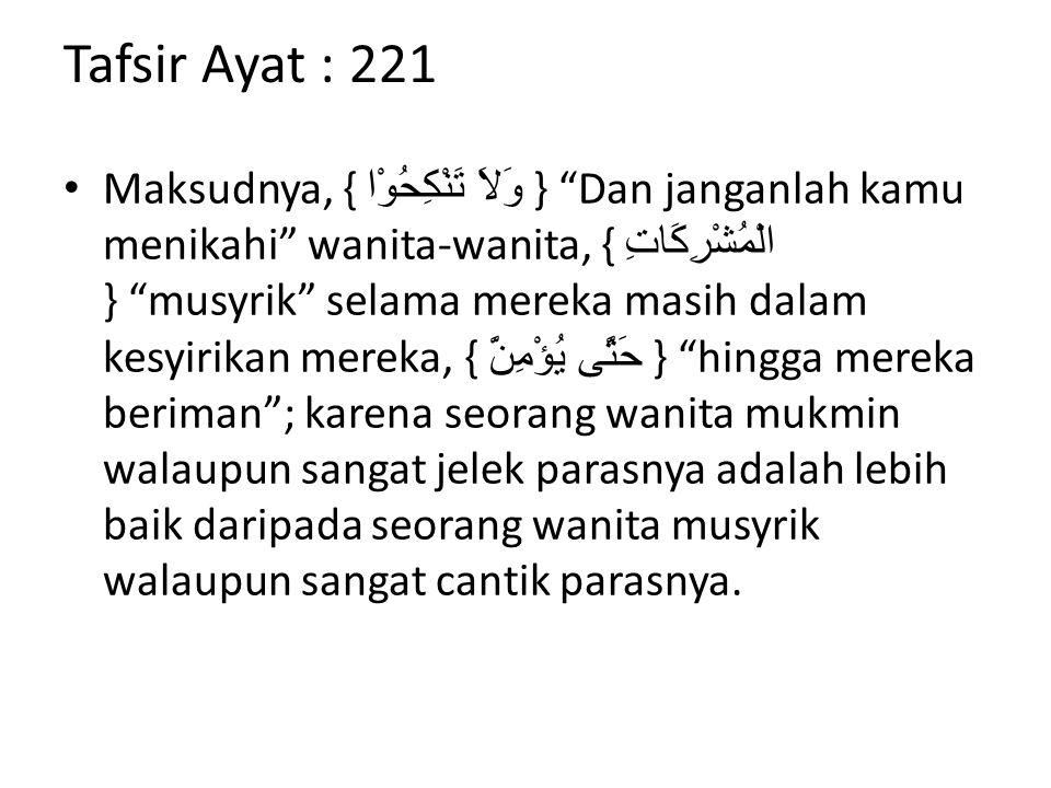 "Tafsir Ayat : 221 Maksudnya, { وَلاَ تَنْكِحُوْا } ""Dan janganlah kamu menikahi"" wanita-wanita, { الْمُشْرِكَاتِ } ""musyrik"" selama mereka masih dalam"