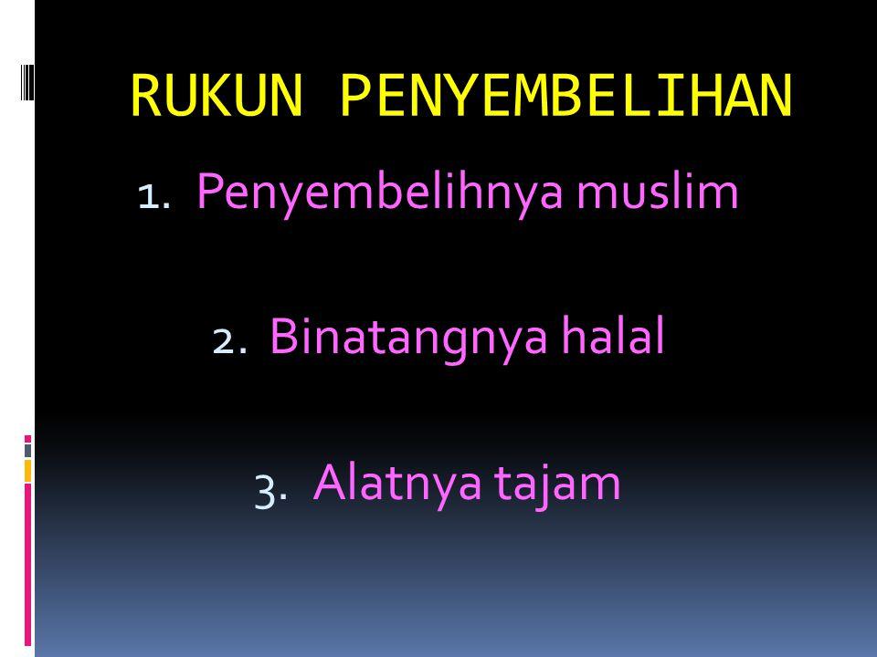 RUKUN PENYEMBELIHAN 1. Penyembelihnya muslim 2. Binatangnya halal 3. Alatnya tajam