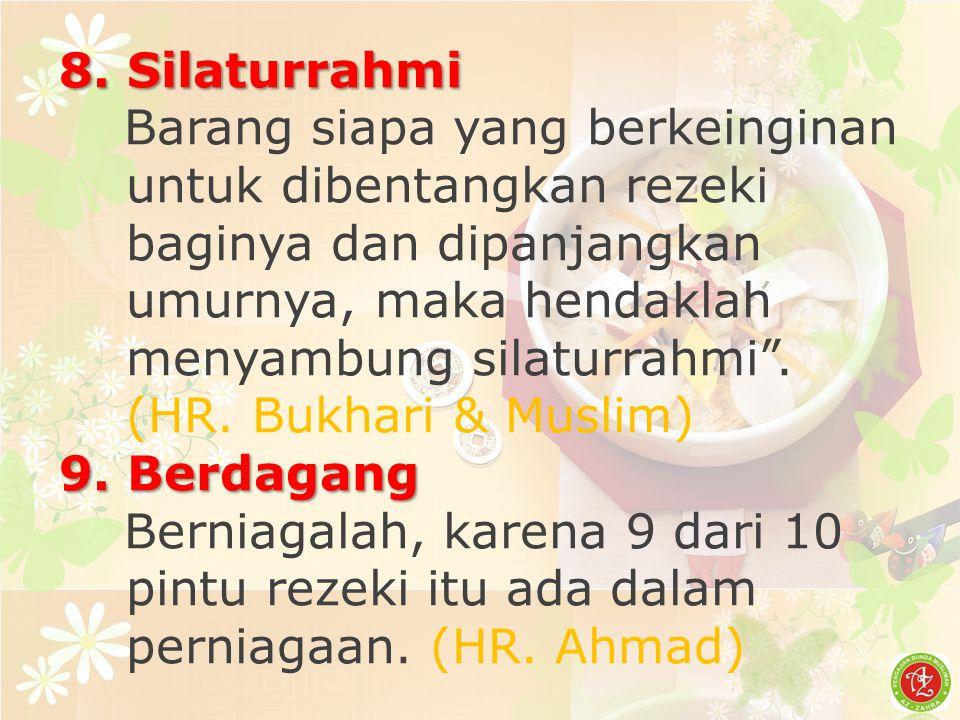 "8. Silaturrahmi Barang siapa yang berkeinginan untuk dibentangkan rezeki baginya dan dipanjangkan umurnya, maka hendaklah menyambung silaturrahmi"". (H"