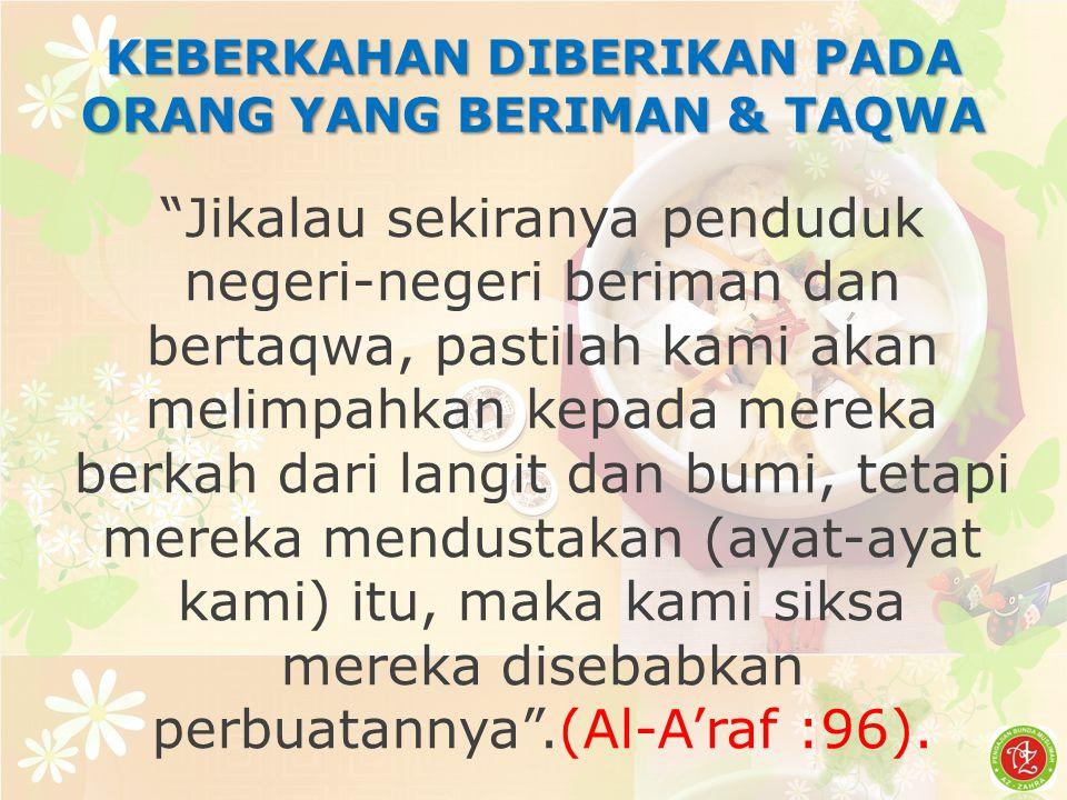 Jikalau sekiranya penduduk negeri-negeri beriman dan bertaqwa, pastilah kami akan melimpahkan kepada mereka berkah dari langit dan bumi, tetapi mereka mendustakan (ayat-ayat kami) itu, maka kami siksa mereka disebabkan perbuatannya .(Al-A'raf :96).
