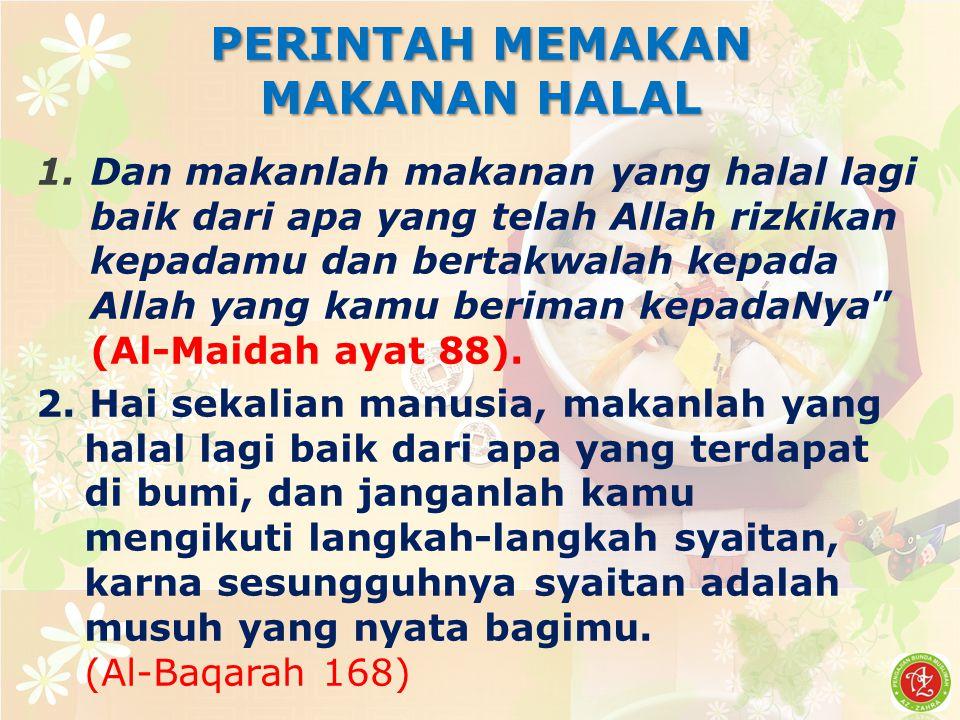 PERINTAH MEMAKAN MAKANAN HALAL 1.Dan makanlah makanan yang halal lagi baik dari apa yang telah Allah rizkikan kepadamu dan bertakwalah kepada Allah yang kamu beriman kepadaNya (Al-Maidah ayat 88).