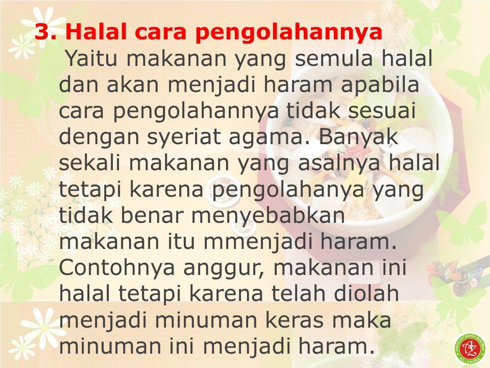 3. Halal cara pengolahannya Yaitu makanan yang semula halal dan akan menjadi haram apabila cara pengolahannya tidak sesuai dengan syeriat agama. Banya