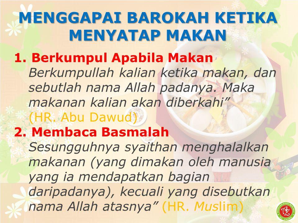 MENGGAPAI BAROKAH KETIKA MENYATAP MAKAN 1. Berkumpul Apabila Makan Berkumpullah kalian ketika makan, dan sebutlah nama Allah padanya. Maka makanan kal