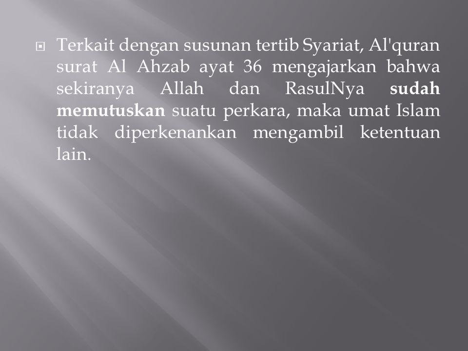  Terkait dengan susunan tertib Syariat, Al'quran surat Al Ahzab ayat 36 mengajarkan bahwa sekiranya Allah dan RasulNya sudah memutuskan suatu perkara