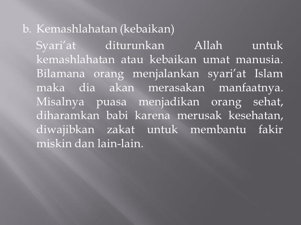 b.Kemashlahatan (kebaikan) Syari'at diturunkan Allah untuk kemashlahatan atau kebaikan umat manusia. Bilamana orang menjalankan syari'at Islam maka di