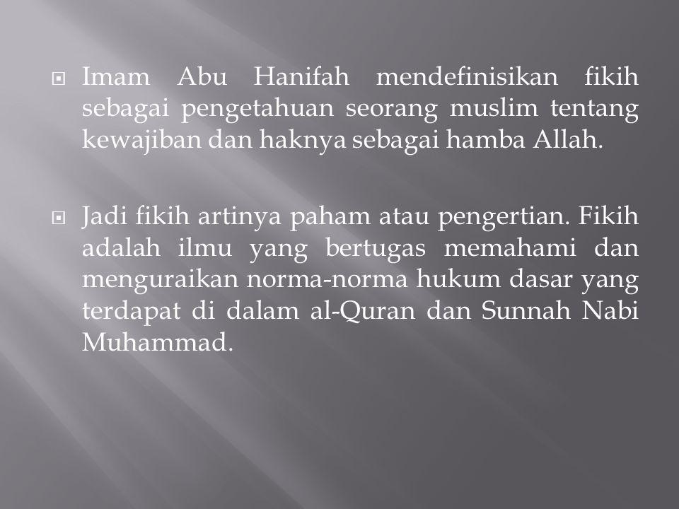  Imam Abu Hanifah mendefinisikan fikih sebagai pengetahuan seorang muslim tentang kewajiban dan haknya sebagai hamba Allah.  Jadi fikih artinya paha