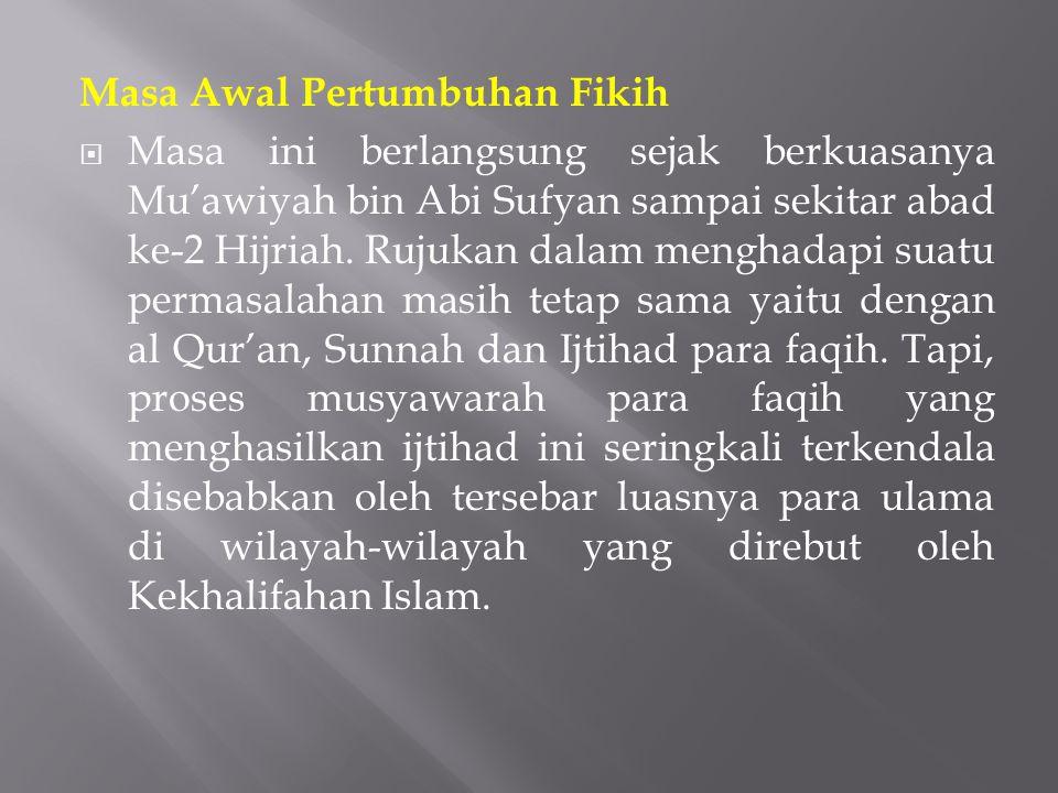 Masa Awal Pertumbuhan Fikih  Masa ini berlangsung sejak berkuasanya Mu'awiyah bin Abi Sufyan sampai sekitar abad ke-2 Hijriah. Rujukan dalam menghada