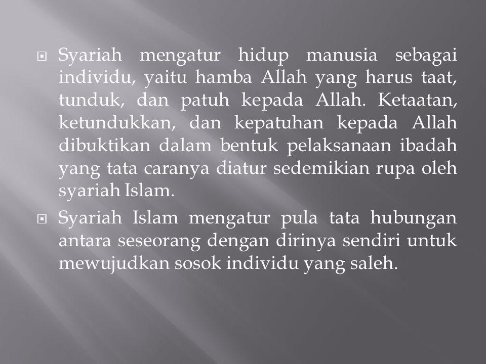  Syariah mengatur hidup manusia sebagai individu, yaitu hamba Allah yang harus taat, tunduk, dan patuh kepada Allah. Ketaatan, ketundukkan, dan kepat