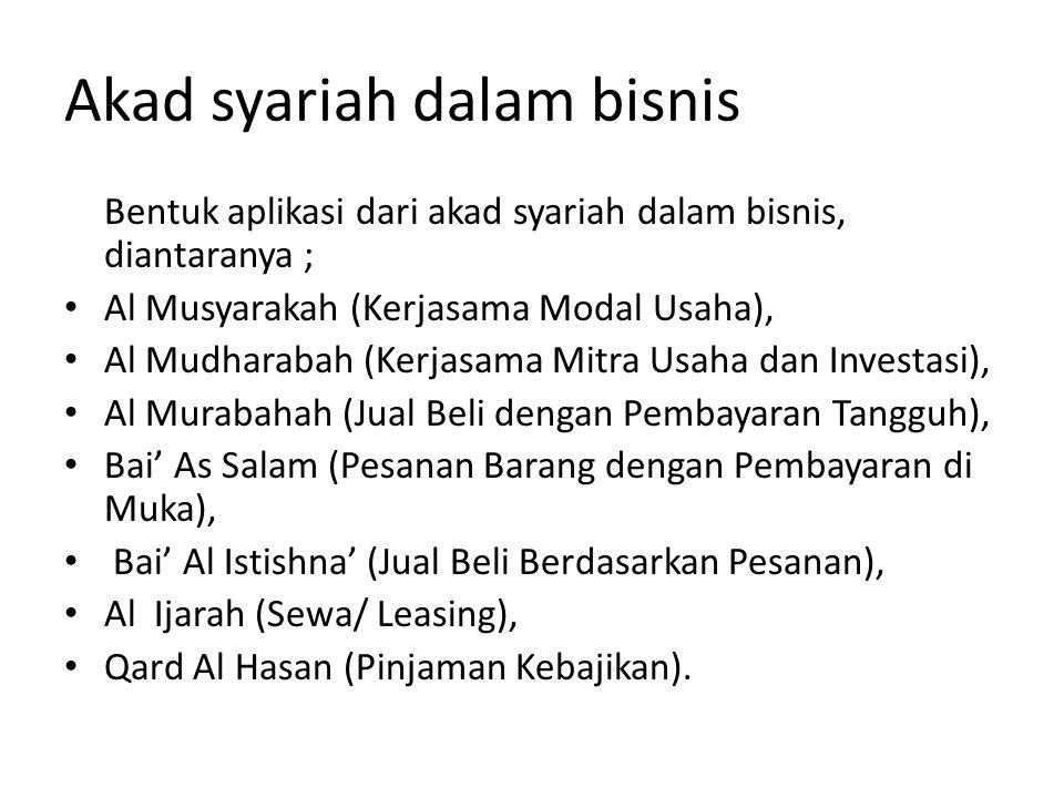 Akad syariah dalam bisnis Bentuk aplikasi dari akad syariah dalam bisnis, diantaranya ; Al Musyarakah (Kerjasama Modal Usaha), Al Mudharabah (Kerjasama Mitra Usaha dan Investasi), Al Murabahah (Jual Beli dengan Pembayaran Tangguh), Bai' As Salam (Pesanan Barang dengan Pembayaran di Muka), Bai' Al Istishna' (Jual Beli Berdasarkan Pesanan), Al Ijarah (Sewa/ Leasing), Qard Al Hasan (Pinjaman Kebajikan).
