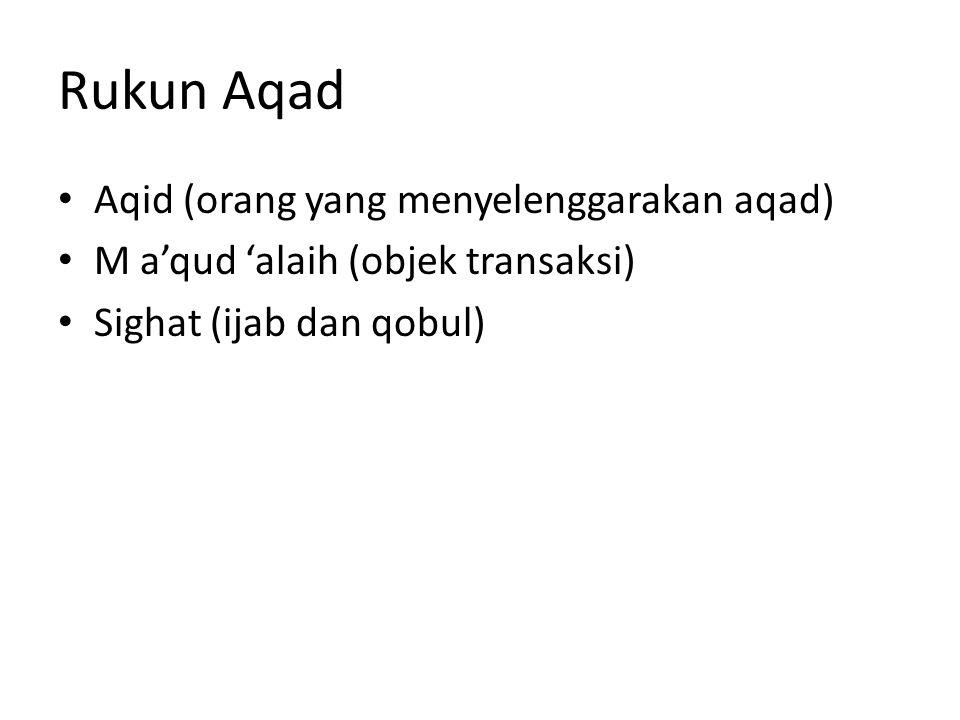 Rukun Aqad Aqid (orang yang menyelenggarakan aqad) M a'qud 'alaih (objek transaksi) Sighat (ijab dan qobul)