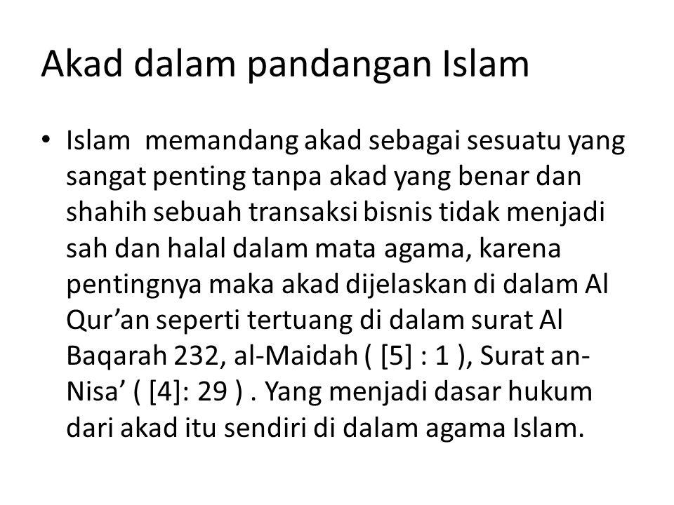 Akad dalam pandangan Islam Islam memandang akad sebagai sesuatu yang sangat penting tanpa akad yang benar dan shahih sebuah transaksi bisnis tidak menjadi sah dan halal dalam mata agama, karena pentingnya maka akad dijelaskan di dalam Al Qur'an seperti tertuang di dalam surat Al Baqarah 232, al-Maidah ( [5] : 1 ), Surat an- Nisa' ( [4]: 29 ).