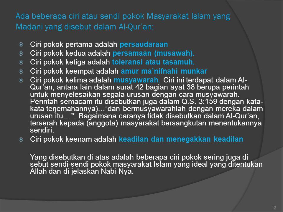 Ada beberapa ciri atau sendi pokok Masyarakat Islam yang Madani yang disebut dalam AI-Qur'an:  Ciri pokok pertama adalah persaudaraan  Ciri pokok ke