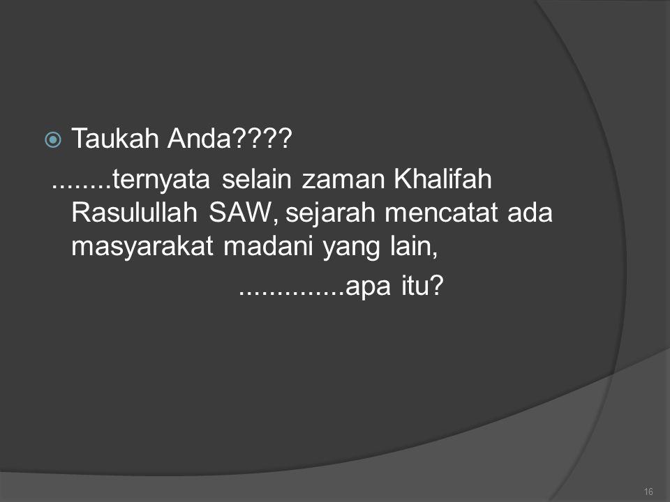  Taukah Anda????........ternyata selain zaman Khalifah Rasulullah SAW, sejarah mencatat ada masyarakat madani yang lain,..............apa itu? 16