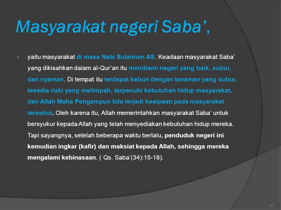 Masyarakat negeri Saba', yaitu masyarakat di masa Nabi Sulaiman AS. Keadaan masyarakat Saba' yang dikisahkan dalam al-Qur'an itu mendiami negeri yang