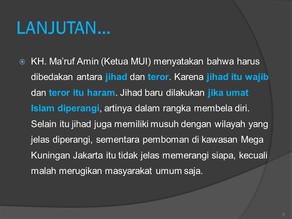 LANJUTAN…  KH. Ma'ruf Amin (Ketua MUI) menyatakan bahwa harus dibedakan antara jihad dan teror. Karena jihad itu wajib dan teror itu haram. Jihad bar