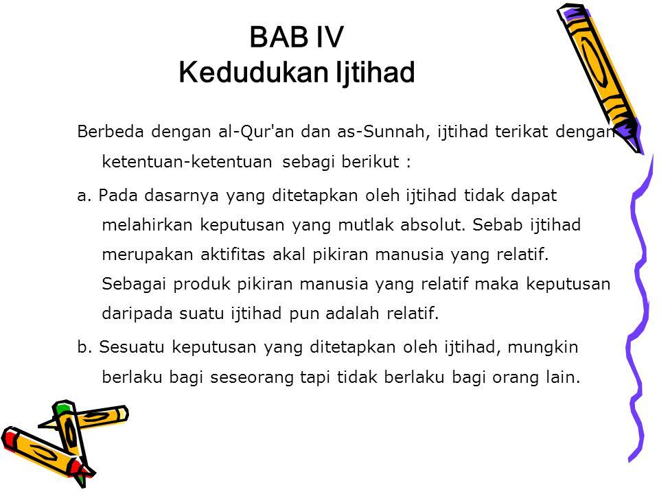 BAB IV Kedudukan Ijtihad Berbeda dengan al-Qur'an dan as-Sunnah, ijtihad terikat dengan ketentuan-ketentuan sebagi berikut : a. Pada dasarnya yang dit