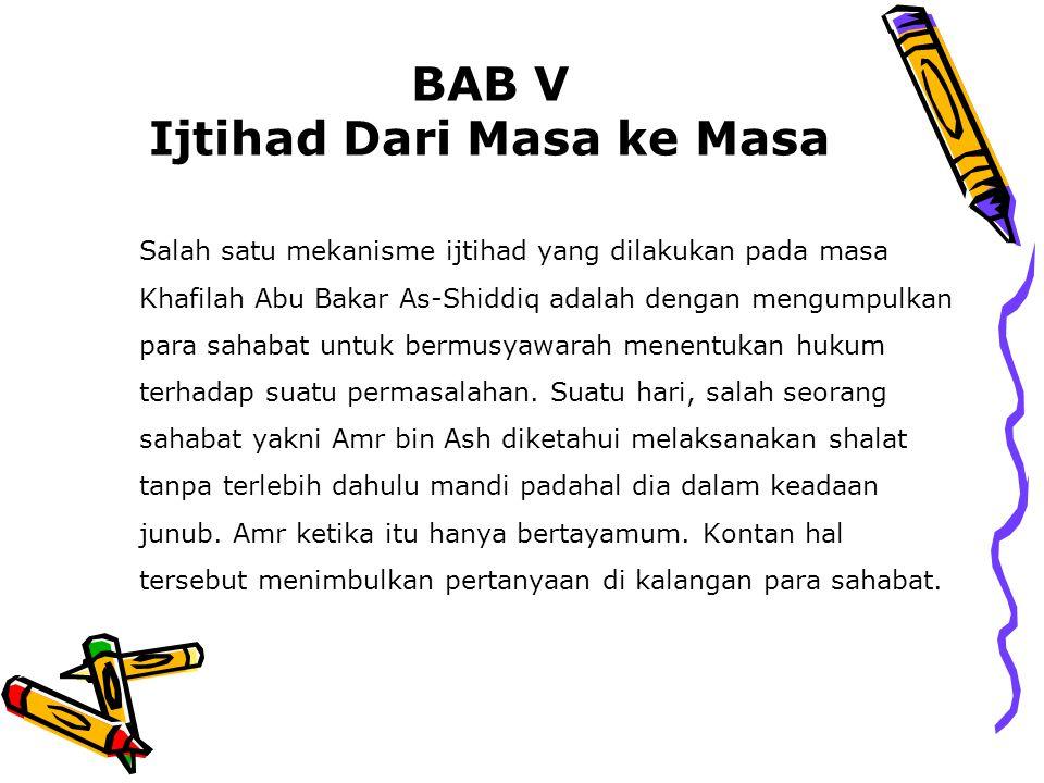 BAB V Ijtihad Dari Masa ke Masa Salah satu mekanisme ijtihad yang dilakukan pada masa Khafilah Abu Bakar As-Shiddiq adalah dengan mengumpulkan para sa