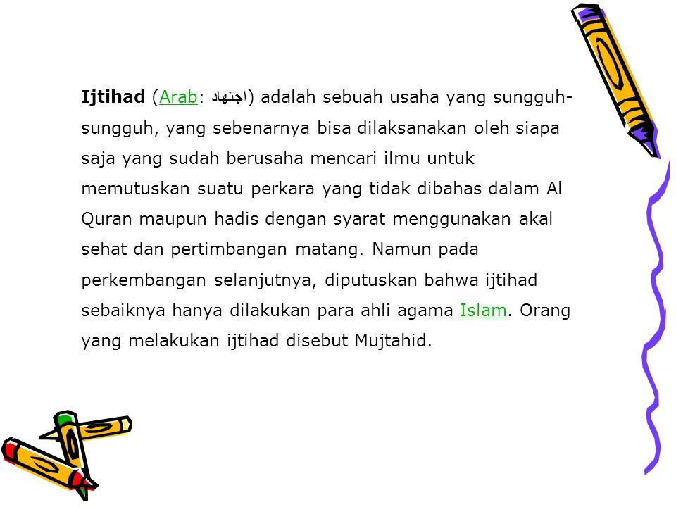 Ijtihad (Arab: اجتهاد ) adalah sebuah usaha yang sungguh- sungguh, yang sebenarnya bisa dilaksanakan oleh siapa saja yang sudah berusaha mencari ilmu