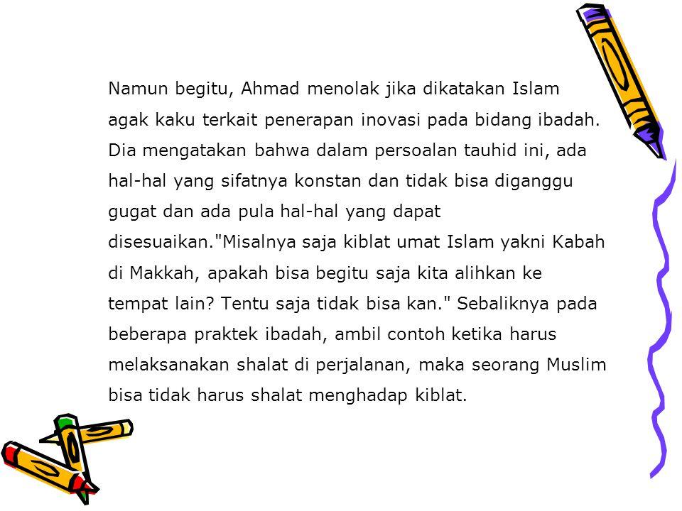 Namun begitu, Ahmad menolak jika dikatakan Islam agak kaku terkait penerapan inovasi pada bidang ibadah. Dia mengatakan bahwa dalam persoalan tauhid i
