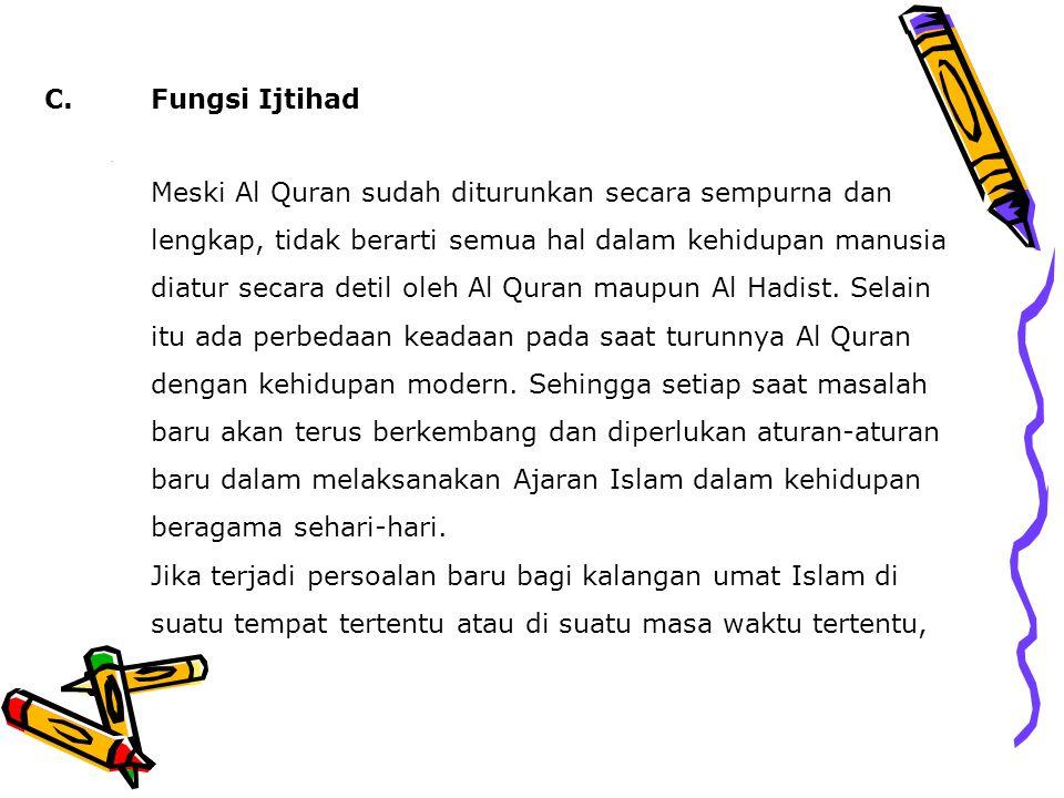C.Fungsi Ijtihad Meski Al Quran sudah diturunkan secara sempurna dan lengkap, tidak berarti semua hal dalam kehidupan manusia diatur secara detil oleh