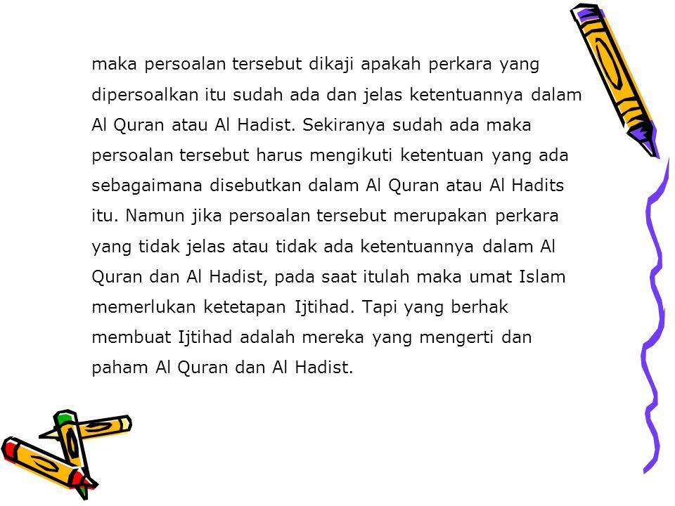 maka persoalan tersebut dikaji apakah perkara yang dipersoalkan itu sudah ada dan jelas ketentuannya dalam Al Quran atau Al Hadist. Sekiranya sudah ad