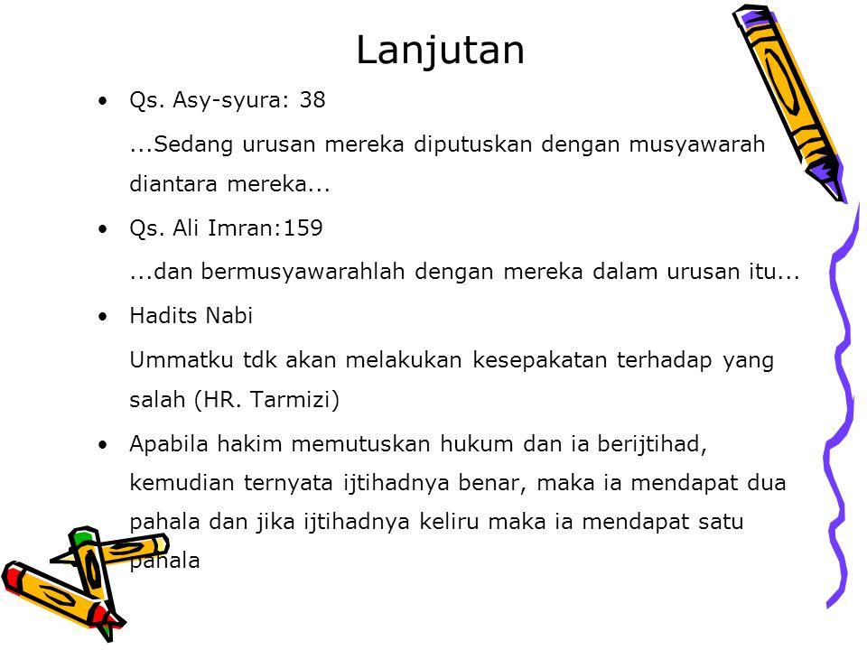 Lanjutan Qs. Asy-syura: 38...Sedang urusan mereka diputuskan dengan musyawarah diantara mereka... Qs. Ali Imran:159...dan bermusyawarahlah dengan mere