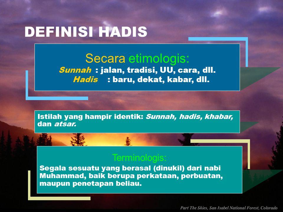 DEFINISI HADIS Secara etimologis: Sunnah : jalan, tradisi, UU, cara, dll. Hadis : baru, dekat, kabar, dll. Terminologis: Segala sesuatu yang berasal (