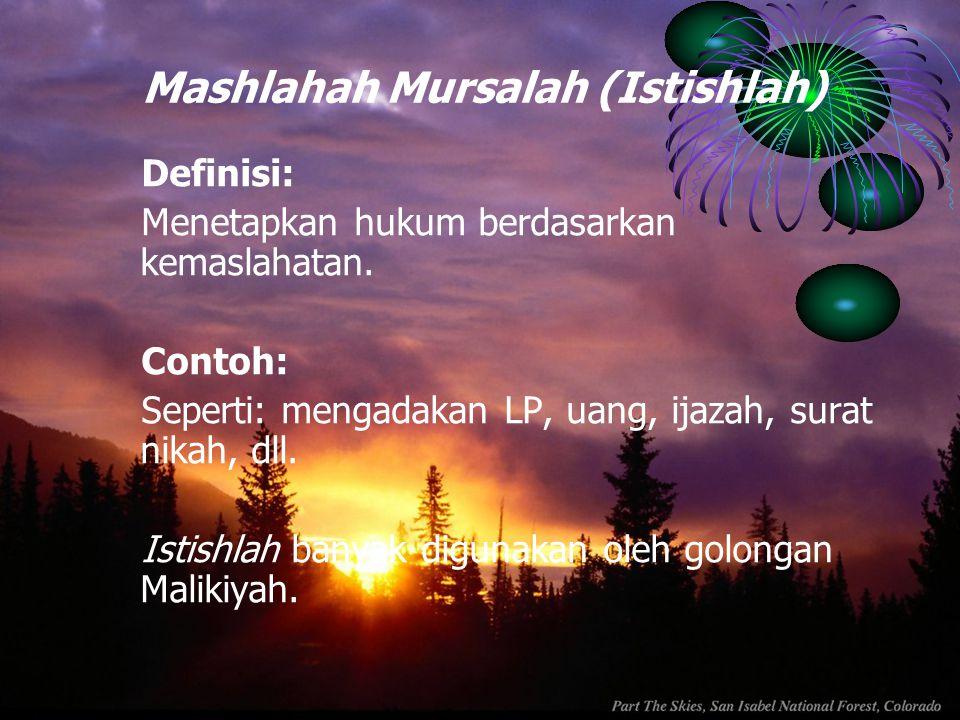 Mashlahah Mursalah (Istishlah) Definisi: Menetapkan hukum berdasarkan kemaslahatan. Contoh: Seperti: mengadakan LP, uang, ijazah, surat nikah, dll. Is