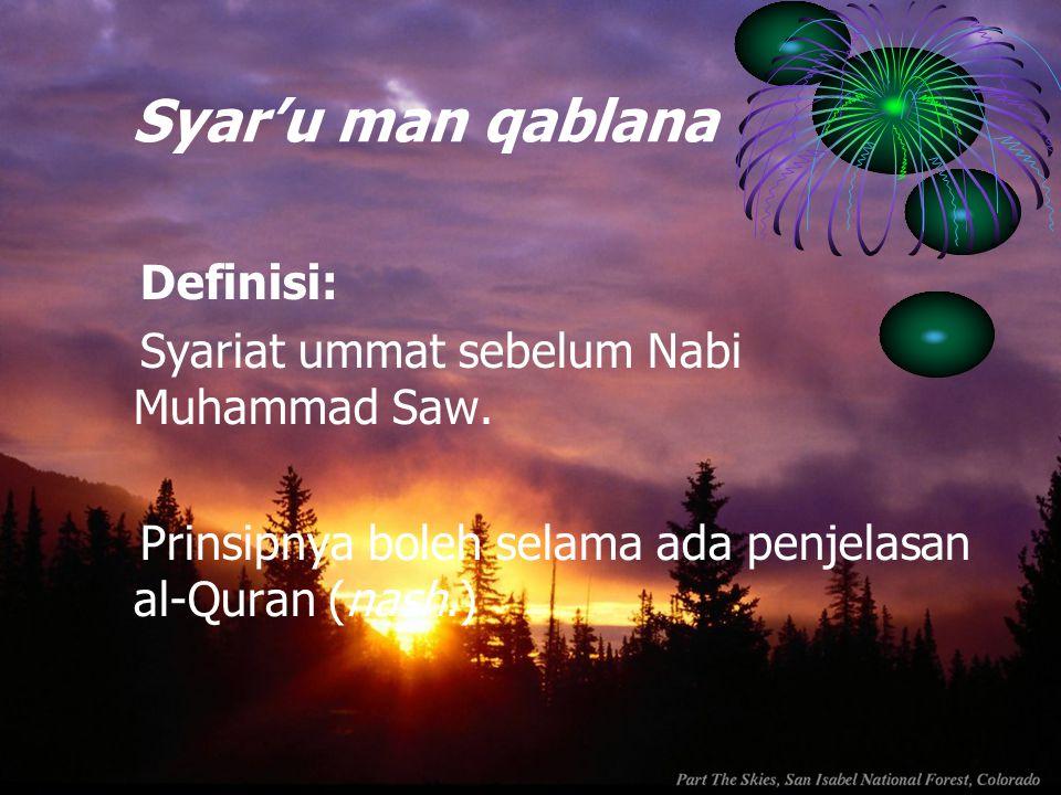 Syar'u man qablana Definisi: Syariat ummat sebelum Nabi Muhammad Saw. Prinsipnya boleh selama ada penjelasan al-Quran (nash.)