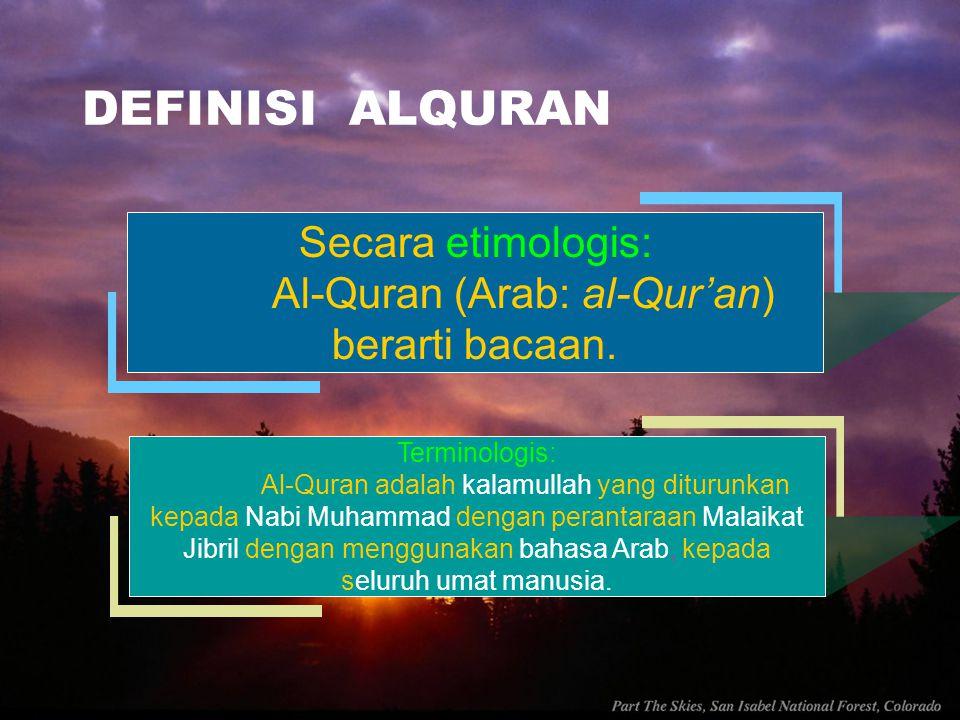 DEFINISI ALQURAN Secara etimologis: Al-Quran (Arab: al-Qur'an) berarti bacaan. Terminologis: Al-Quran adalah kalamullah yang diturunkan kepada Nabi Mu