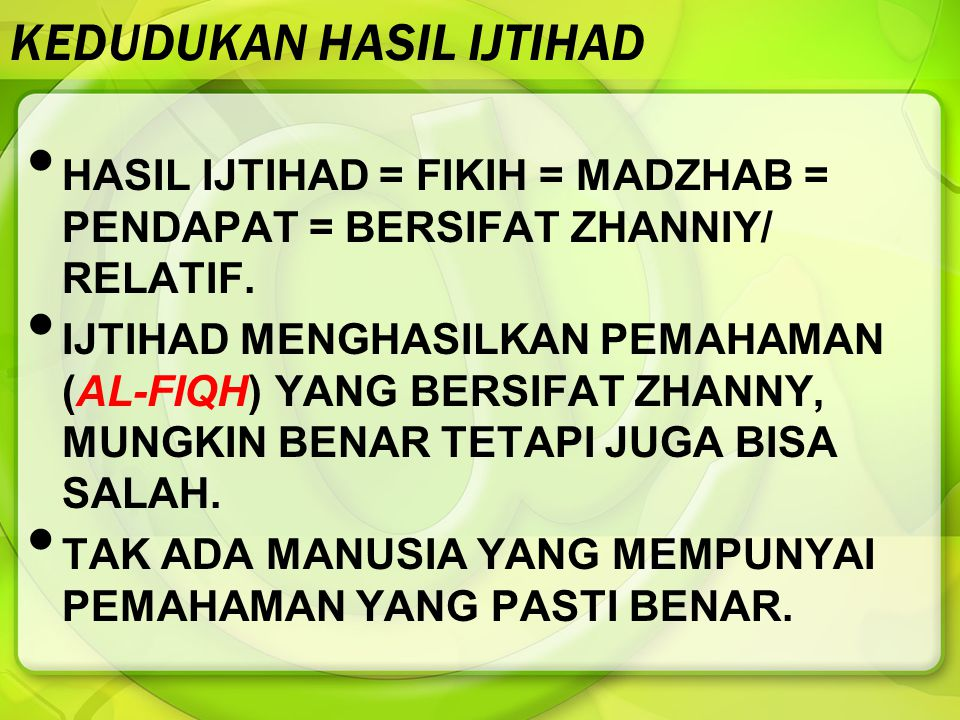 KEDUDUKAN HASIL IJTIHAD HASIL IJTIHAD = FIKIH = MADZHAB = PENDAPAT = BERSIFAT ZHANNIY/ RELATIF. IJTIHAD MENGHASILKAN PEMAHAMAN (AL-FIQH) YANG BERSIFAT