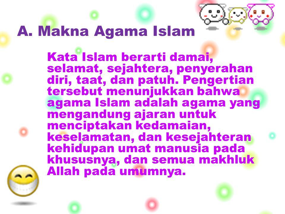 A. Makna Agama Islam Kata Islam berarti damai, selamat, sejahtera, penyerahan diri, taat, dan patuh. Pengertian tersebut menunjukkan bahwa agama Islam