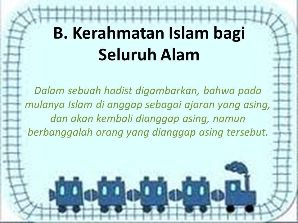 B. Kerahmatan Islam bagi Seluruh Alam Dalam sebuah hadist digambarkan, bahwa pada mulanya Islam di anggap sebagai ajaran yang asing, dan akan kembali