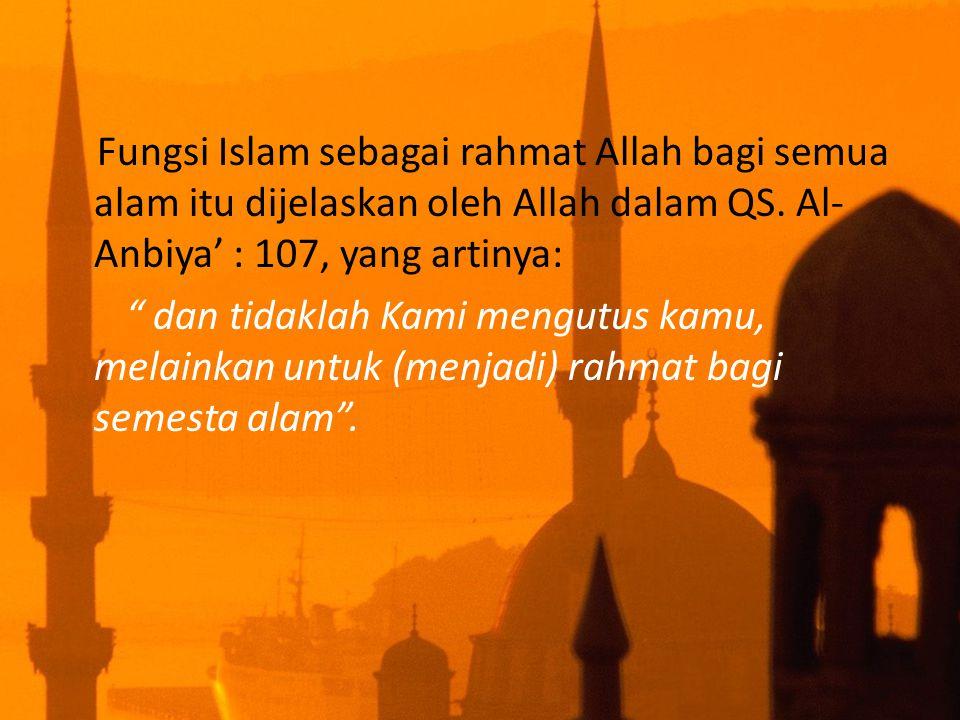 """Fungsi Islam sebagai rahmat Allah bagi semua alam itu dijelaskan oleh Allah dalam QS. Al- Anbiya' : 107, yang artinya: """" dan tidaklah Kami mengutus ka"""
