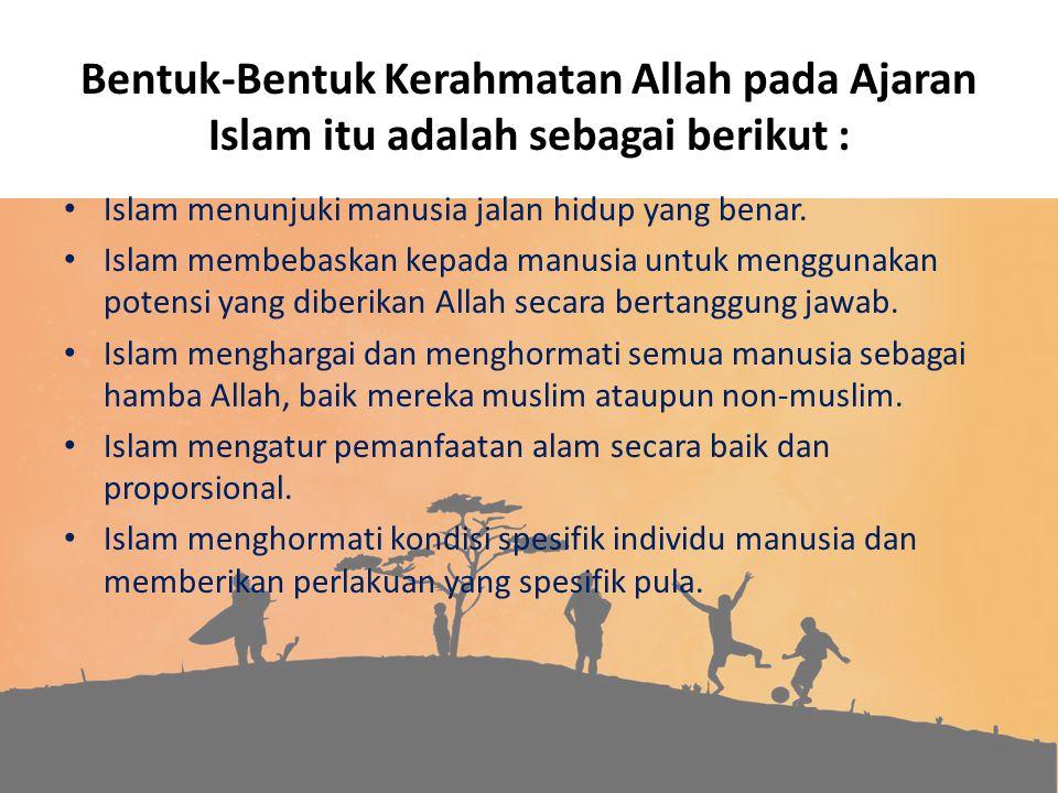 Bentuk-Bentuk Kerahmatan Allah pada Ajaran Islam itu adalah sebagai berikut : Islam menunjuki manusia jalan hidup yang benar. Islam membebaskan kepada