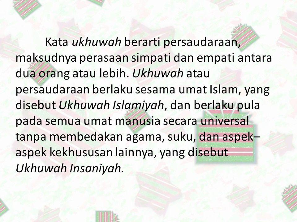 C. Makna Ukhuwah Islamiyah Kata ukhuwah berarti persaudaraan, maksudnya perasaan simpati dan empati antara dua orang atau lebih. Ukhuwah atau persauda