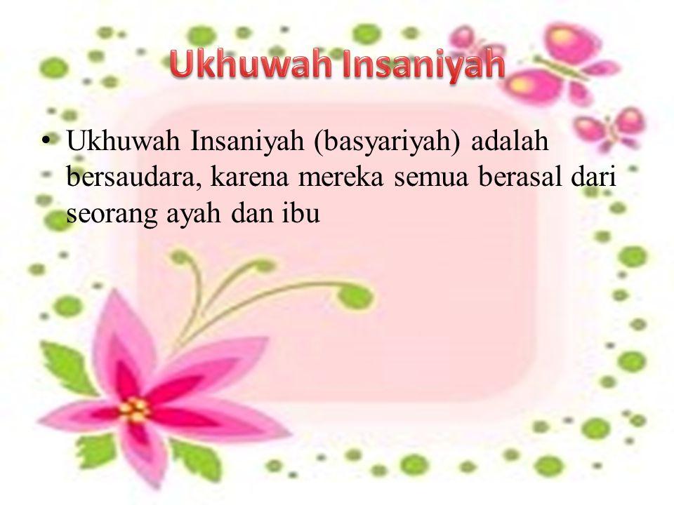 Ukhuwah Insaniyah (basyariyah) adalah bersaudara, karena mereka semua berasal dari seorang ayah dan ibu