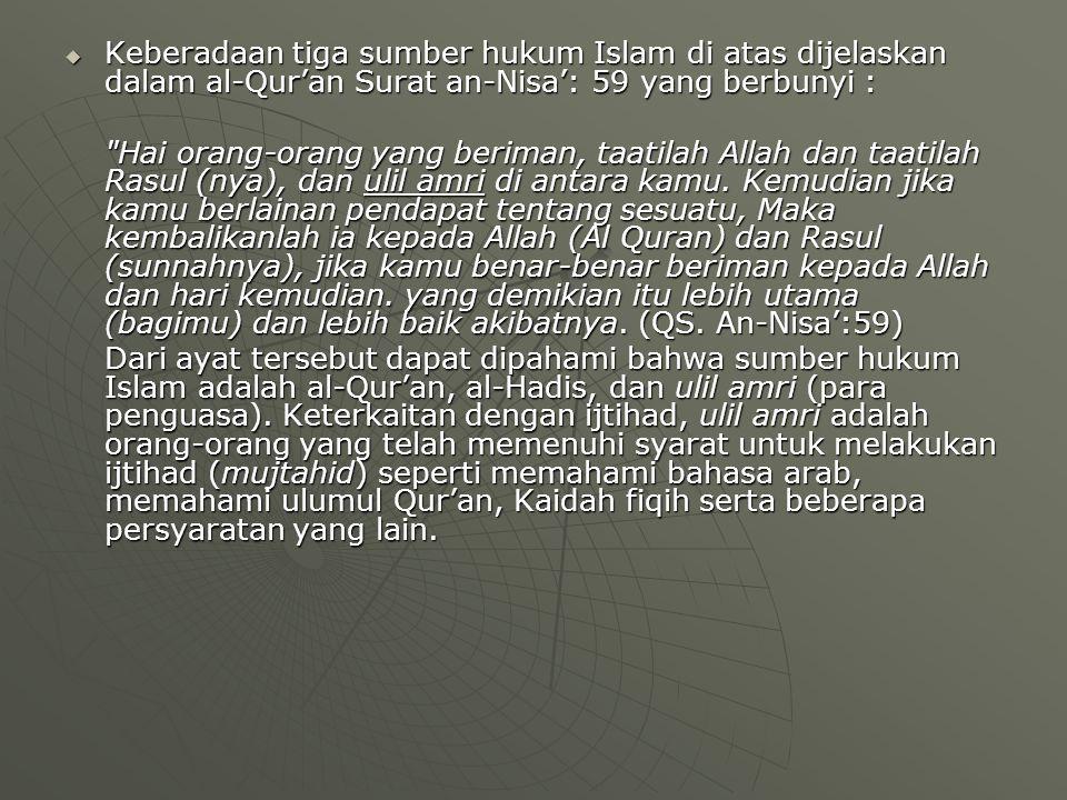  Keberadaan tiga sumber hukum Islam di atas dijelaskan dalam al-Qur'an Surat an-Nisa': 59 yang berbunyi : Hai orang-orang yang beriman, taatilah Allah dan taatilah Rasul (nya), dan ulil amri di antara kamu.