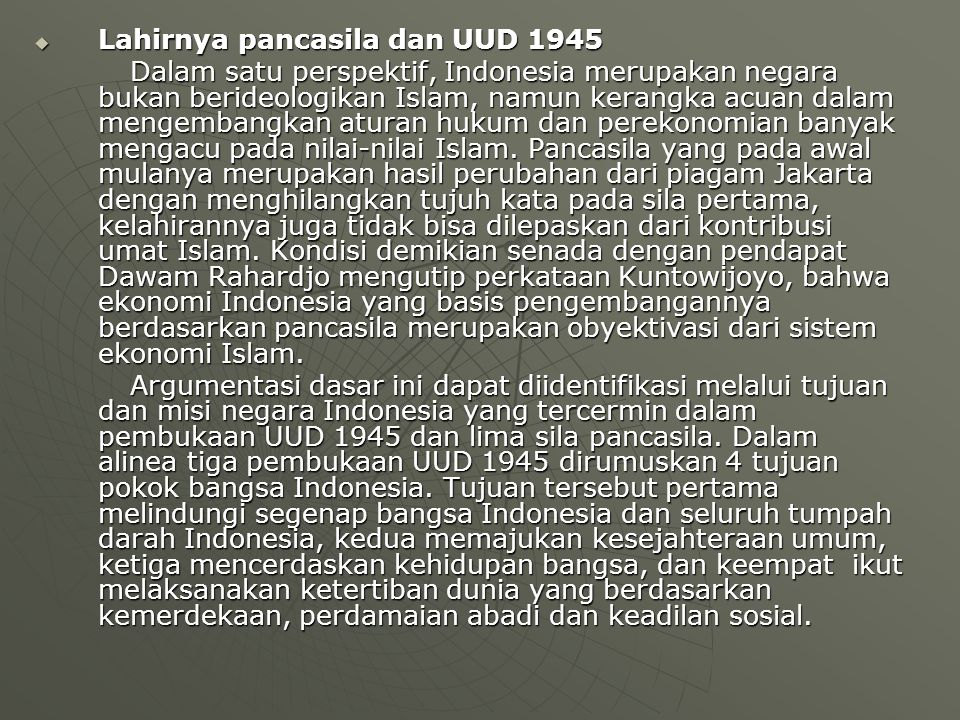  Lahirnya pancasila dan UUD 1945 Dalam satu perspektif, Indonesia merupakan negara bukan berideologikan Islam, namun kerangka acuan dalam mengembangkan aturan hukum dan perekonomian banyak mengacu pada nilai-nilai Islam.