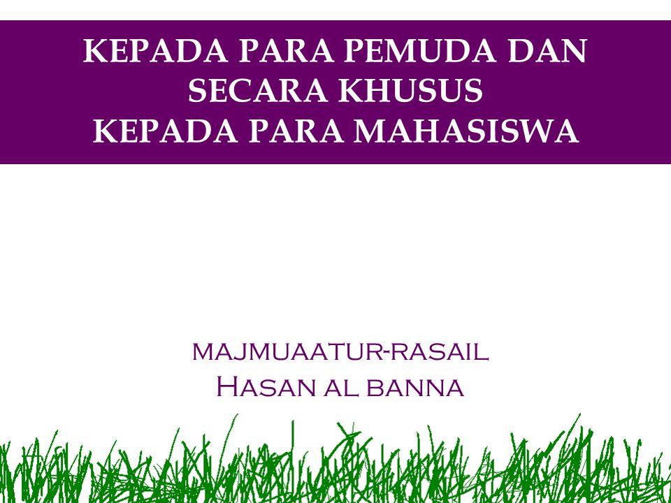 KEPADA PARA PEMUDA DAN SECARA KHUSUS KEPADA PARA MAHASISWA majmuaatur-rasail Hasan al banna