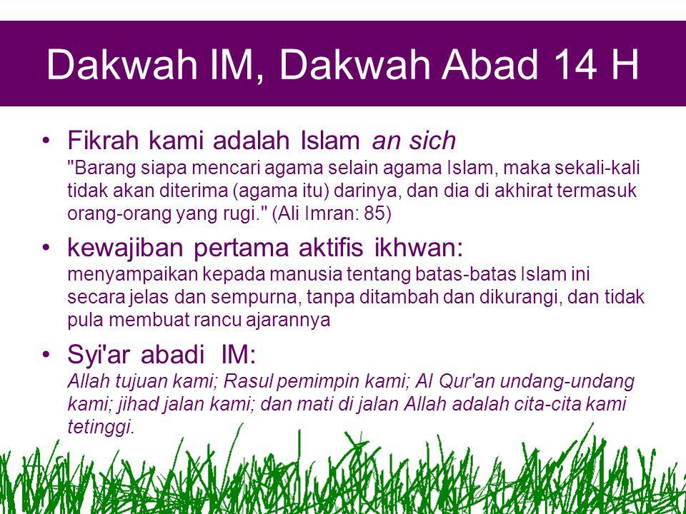 Dakwah IM, Dakwah Abad 14 H Fikrah kami adalah Islam an sich Barang siapa mencari agama selain agama Islam, maka sekali-kali tidak akan diterima (agama itu) darinya, dan dia di akhirat termasuk orang-orang yang rugi. (Ali Imran: 85) kewajiban pertama aktifis ikhwan: menyampaikan kepada manusia tentang batas-batas Islam ini secara jelas dan sempurna, tanpa ditambah dan dikurangi, dan tidak pula membuat rancu ajarannya Syi ar abadi IM: Allah tujuan kami; Rasul pemimpin kami; Al Qur an undang-undang kami; jihad jalan kami; dan mati di jalan Allah adalah cita-cita kami tetinggi.