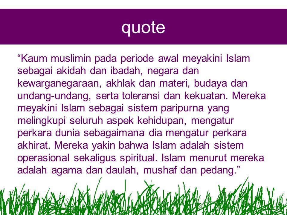 quote Kaum muslimin pada periode awal meyakini Islam sebagai akidah dan ibadah, negara dan kewarganegaraan, akhlak dan materi, budaya dan undang-undang, serta toleransi dan kekuatan.