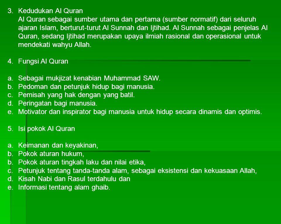 3. Kedudukan Al Quran Al Quran sebagai sumber utama dan pertama (sumber normatif) dari seluruh ajaran Islam, berturut-turut Al Sunnah dan Ijtihad. Al