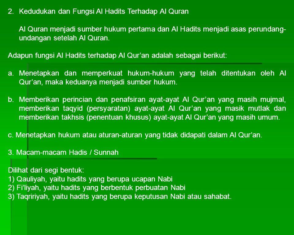 2. Kedudukan dan Fungsi Al Hadits Terhadap Al Quran Al Quran menjadi sumber hukum pertama dan Al Hadits menjadi asas perundang- undangan setelah Al Qu