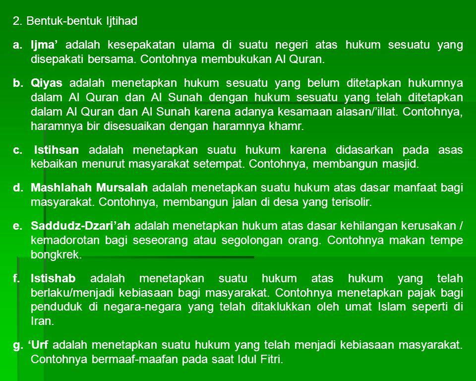 2. Bentuk-bentuk Ijtihad a.Ijma' adalah kesepakatan ulama di suatu negeri atas hukum sesuatu yang disepakati bersama. Contohnya membukukan Al Quran. b